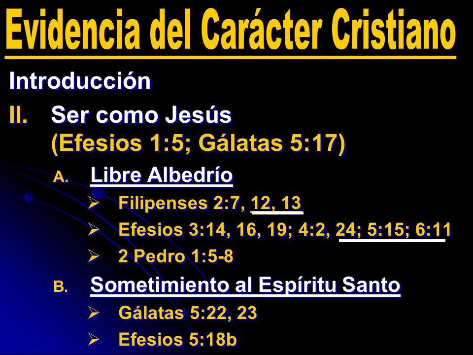 Introducción II. II.Ser como Jesús (Efesios 1:5; Gálatas 5:17) A. A. Libre Albedrío Filipenses 2:7, 12, 13 Efesios 3:14, 16, 19; 4:2, 24; 5:15; 6:11 2