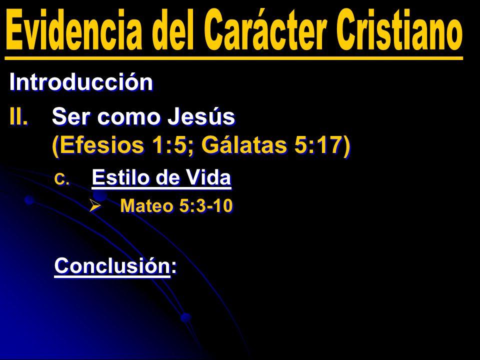 Introducción II. II.Ser como Jesús (Efesios 1:5; Gálatas 5:17) C. C. Estilo de Vida Mateo 5:3-10 Conclusión: Introducción II. II.Ser como Jesús (Efesi