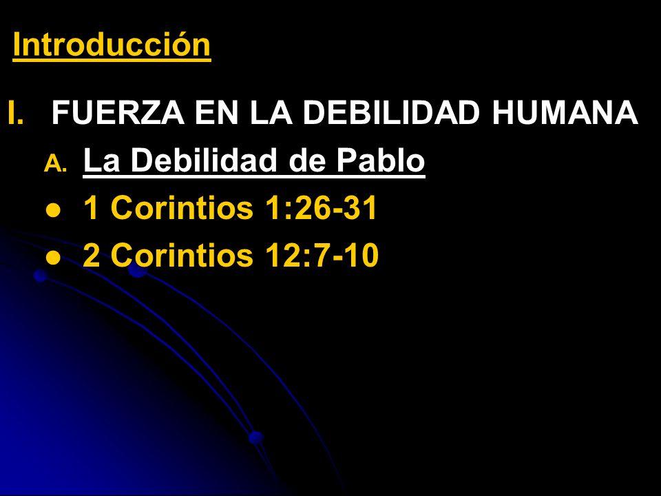 I. I.FUERZA EN LA DEBILIDAD HUMANA A. A. La Debilidad de Pablo 1 Corintios 1:26-31 2 Corintios 12:7-10 Introducción