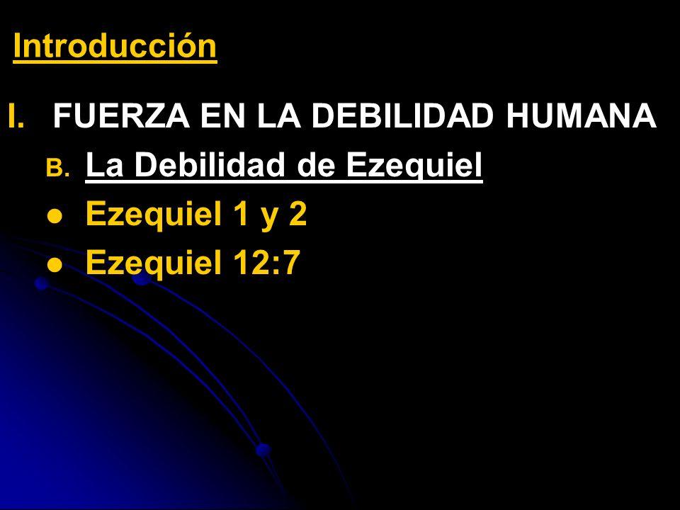 I. I.FUERZA EN LA DEBILIDAD HUMANA B. B. La Debilidad de Ezequiel Ezequiel 1 y 2 Ezequiel 12:7 Introducción