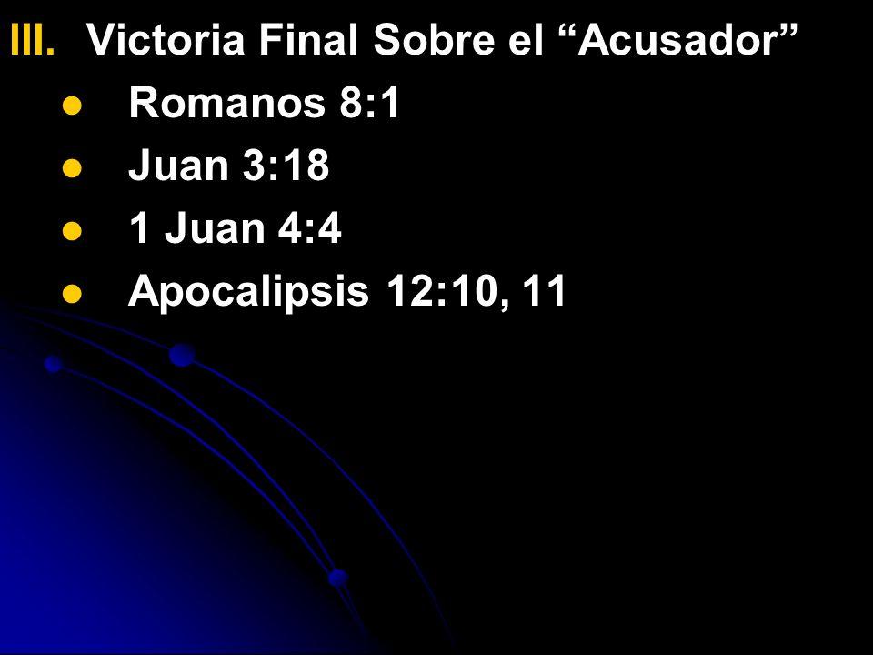 III. III.Victoria Final Sobre el Acusador Romanos 8:1 Juan 3:18 1 Juan 4:4 Apocalipsis 12:10, 11
