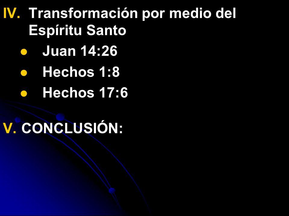IV. IV.Transformación por medio del Espíritu Santo Juan 14:26 Hechos 1:8 Hechos 17:6 V. CONCLUSIÓN: