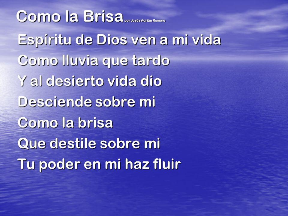 Como la Brisa por Jesús Adrián Romero Espíritu de Dios ven a mi vida Como lluvia que tardo Y al desierto vida dio Desciende sobre mi Como la brisa Que