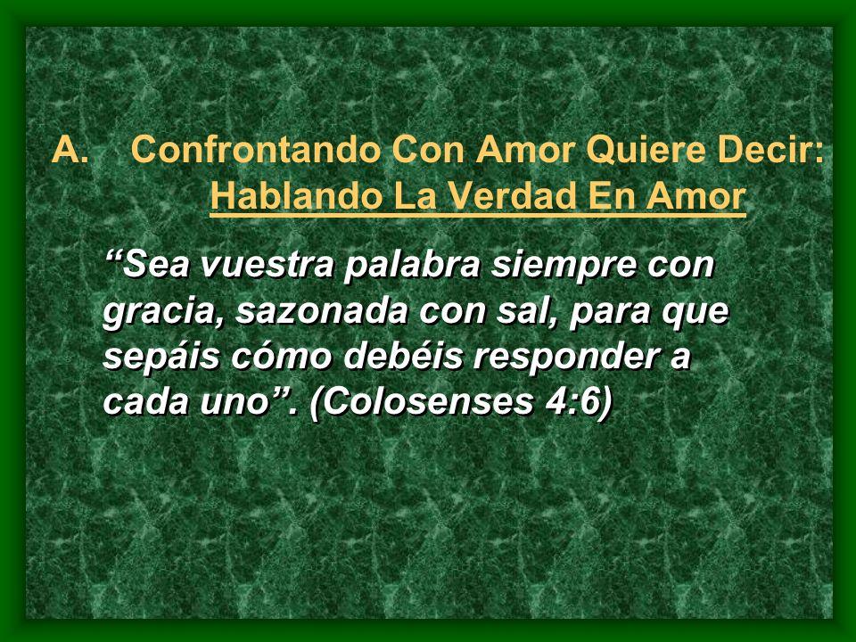 A.Confrontando Con Amor Quiere Decir: Hablando La Verdad En Amor Sea vuestra palabra siempre con gracia, sazonada con sal, para que sepáis cómo debéis