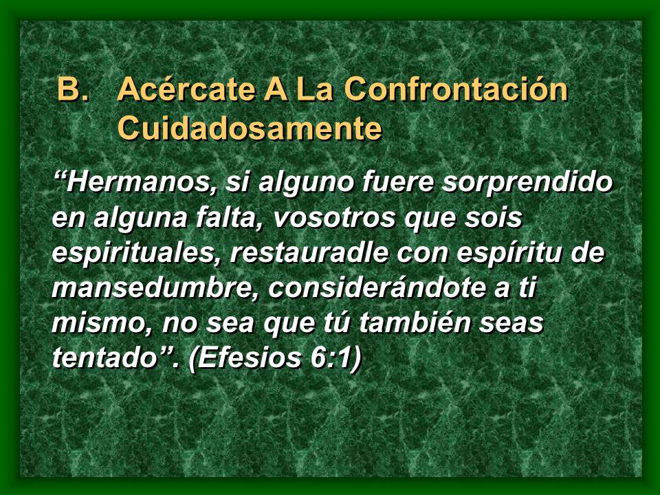 B.Acércate A La Confrontación Cuidadosamente Hermanos, si alguno fuere sorprendido en alguna falta, vosotros que sois espirituales, restauradle con es