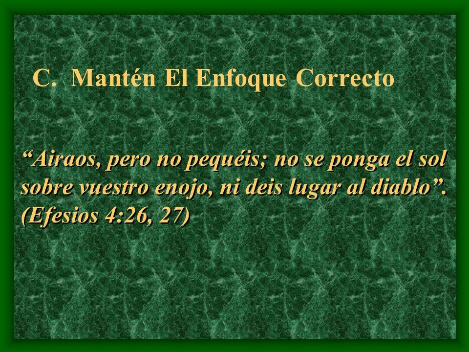 C. Mantén El Enfoque Correcto Airaos, pero no pequéis; no se ponga el sol sobre vuestro enojo, ni deis lugar al diablo. (Efesios 4:26, 27)