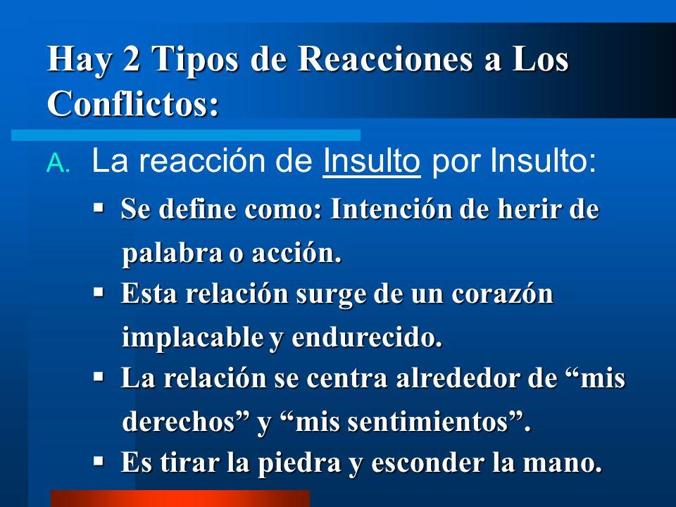 Hay 2 Tipos de Reacciones a Los Conflictos: A. La reacción de Insulto por Insulto: Se define como: Intención de herir de palabra o acción. Esta relaci