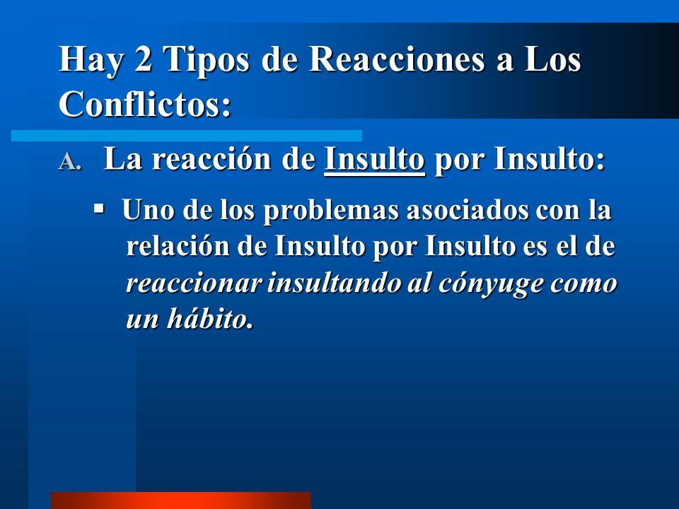 Hay 2 Tipos de Reacciones a Los Conflictos: A. La reacción de Insulto por Insulto: Uno de los problemas asociados con la relación de Insulto por Insul