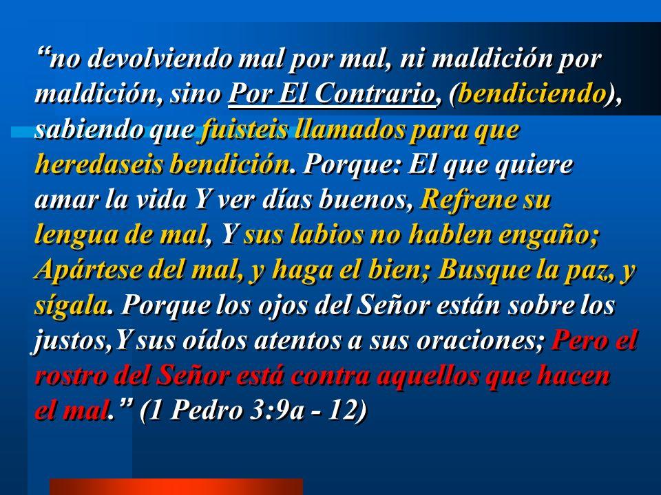 no devolviendo mal por mal, ni maldición por maldición, sino Por El Contrario, (bendiciendo), sabiendo que fuisteis llamados para que heredaseis bendi
