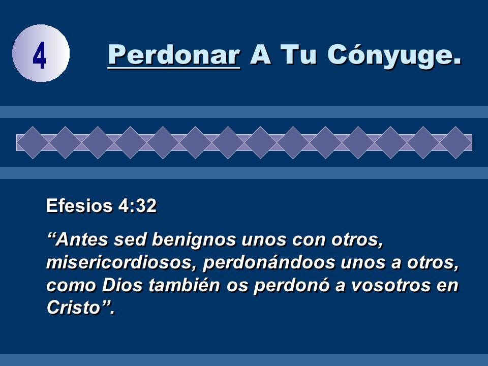 Perdonar A Tu Cónyuge. Efesios 4:32 Antes sed benignos unos con otros, misericordiosos, perdonándoos unos a otros, como Dios también os perdonó a voso