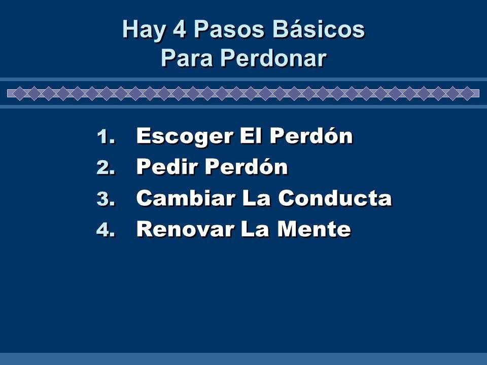 Hay 4 Pasos Básicos Para Perdonar 1. Escoger El Perdón 2. Pedir Perdón 3. Cambiar La Conducta 4. Renovar La Mente 1. Escoger El Perdón 2. Pedir Perdón