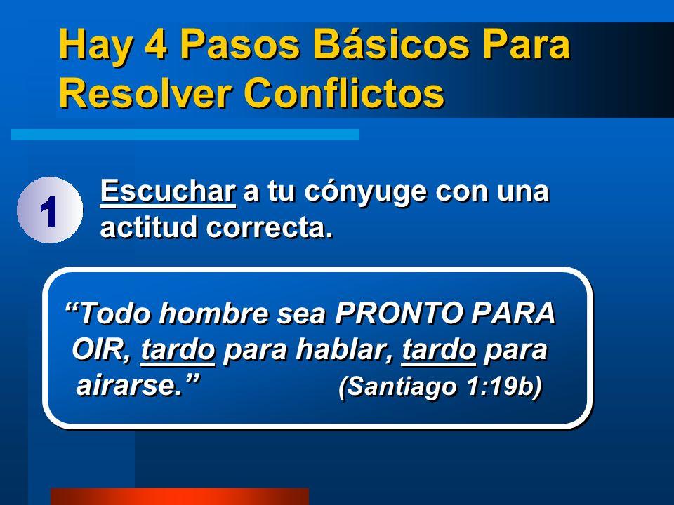 Hay 4 Pasos Básicos Para Resolver Conflictos Escuchar a tu cónyuge con una actitud correcta. Todo hombre sea PRONTO PARA OIR, tardo para hablar, tardo