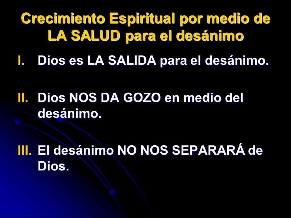 Crecimiento Espiritual por medio de LA SALUD para el desánimo I.Dios es LA SALIDA para el desánimo. II.Dios NOS DA GOZO en medio del desánimo. III.El