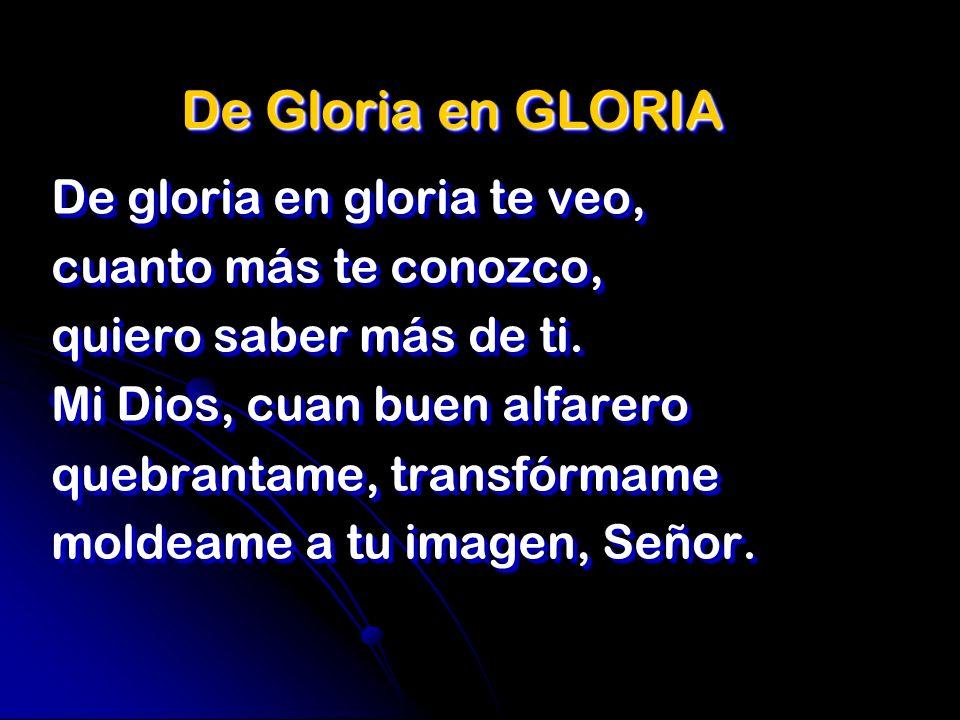 De Gloria en GLORIA De gloria en gloria te veo, cuanto más te conozco, quiero saber más de ti. Mi Dios, cuan buen alfarero quebrantame, transfórmame m