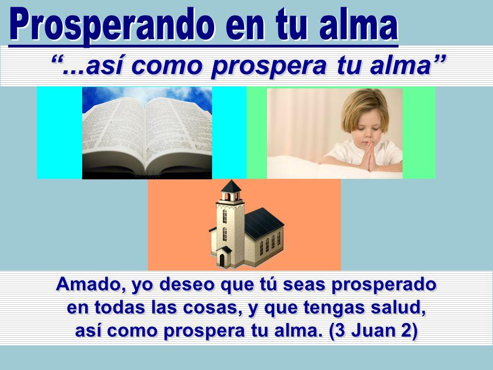 ...así como prospera tu alma Amado, yo deseo que tú seas prosperado en todas las cosas, y que tengas salud, así como prospera tu alma. (3 Juan 2)