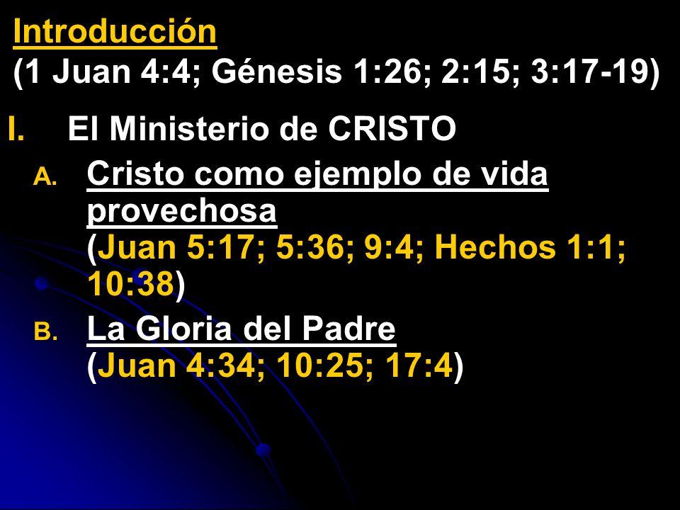 I. I.El Ministerio de CRISTO A. A. Cristo como ejemplo de vida provechosa (Juan 5:17; 5:36; 9:4; Hechos 1:1; 10:38) B. B. La Gloria del Padre (Juan 4: