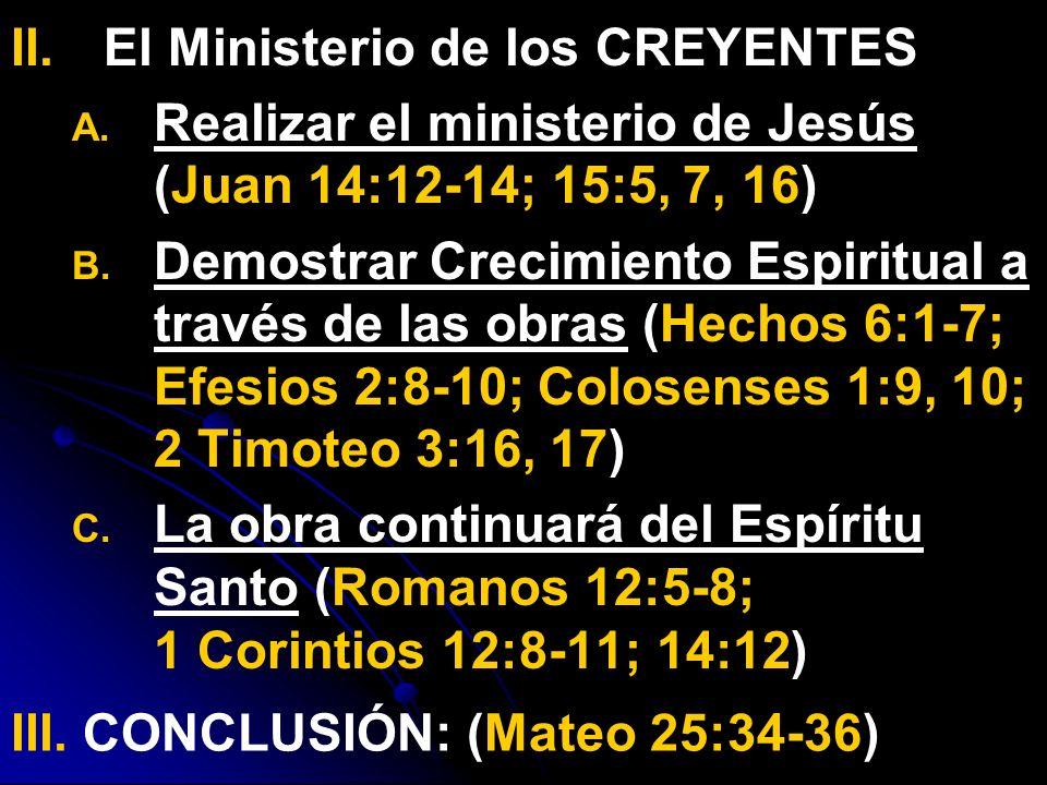 II. II.El Ministerio de los CREYENTES A. A. Realizar el ministerio de Jesús (Juan 14:12-14; 15:5, 7, 16) B. B. Demostrar Crecimiento Espiritual a trav