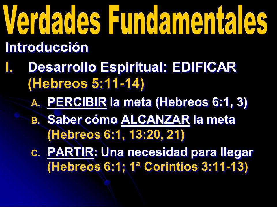 Introducción I. I.Desarrollo Espiritual: EDIFICAR (Hebreos 5:11-14) A. A. PERCIBIR la meta (Hebreos 6:1, 3) B. B. Saber cómo ALCANZAR la meta (Hebreos