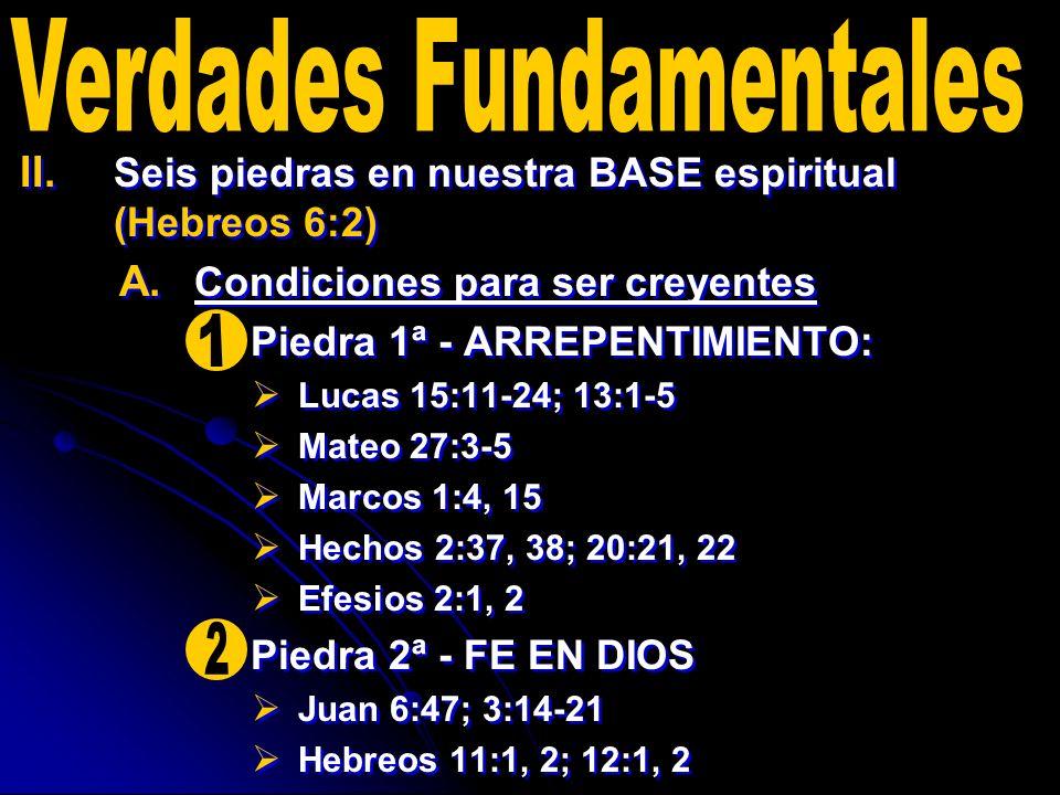 II. II. Seis piedras en nuestra BASE espiritual (Hebreos 6:2) A. A. Condiciones para ser creyentes Piedra 1ª - ARREPENTIMIENTO: Lucas 15:11-24; 13:1-5