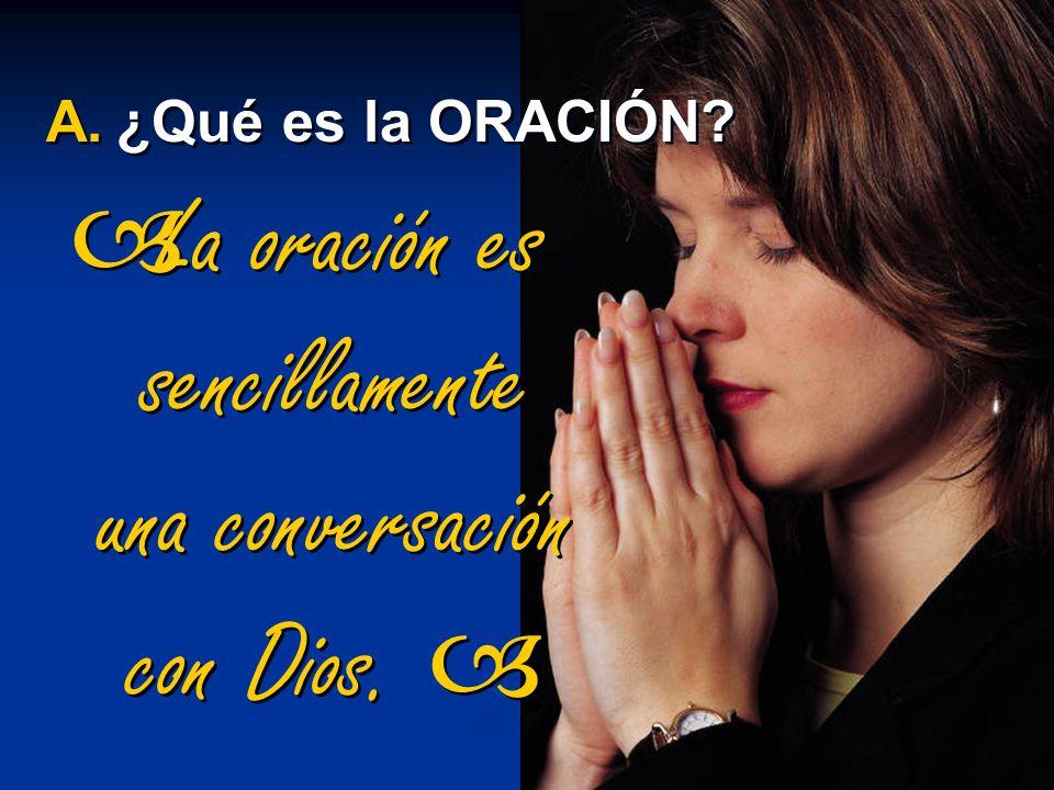 La oración es sencillamente una conversación con Dios. A.¿Qué es la ORACIÓN?