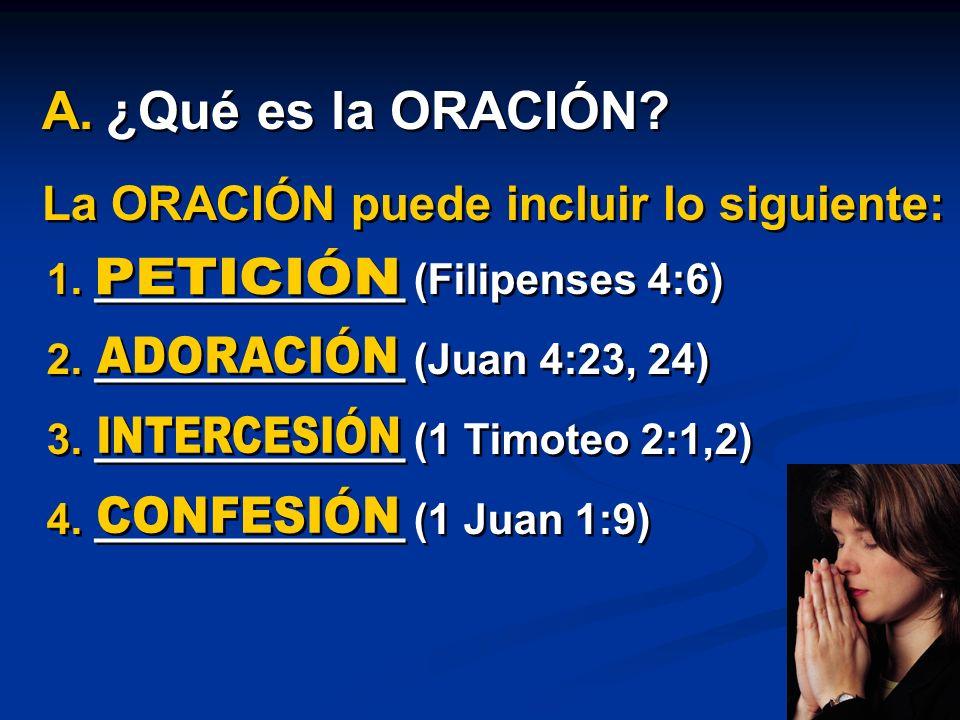 La ORACIÓN puede incluir lo siguiente: 1. _____________ (Filipenses 4:6) 2. _____________ (Juan 4:23, 24) 3. _____________ (1 Timoteo 2:1,2) 4. ______