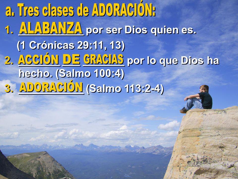 1.___________ por ser Dios quien es. (1 Crónicas 29:11, 13) 2._______ ___ _______ por lo que Dios ha hecho. (Salmo 100:4) 3.___________ (Salmo 113:2-4