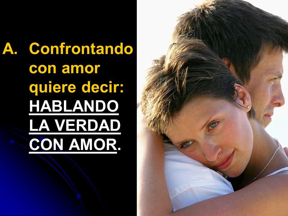 A. A.Confrontando con amor quiere decir: HABLANDO LA VERDAD CON AMOR.