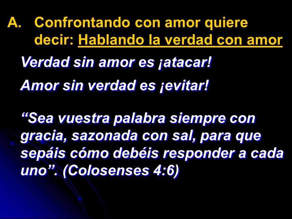 A. A.Confrontando con amor quiere decir: Hablando la verdad con amor Verdad sin amor es ¡atacar! Sea vuestra palabra siempre con gracia, sazonada con