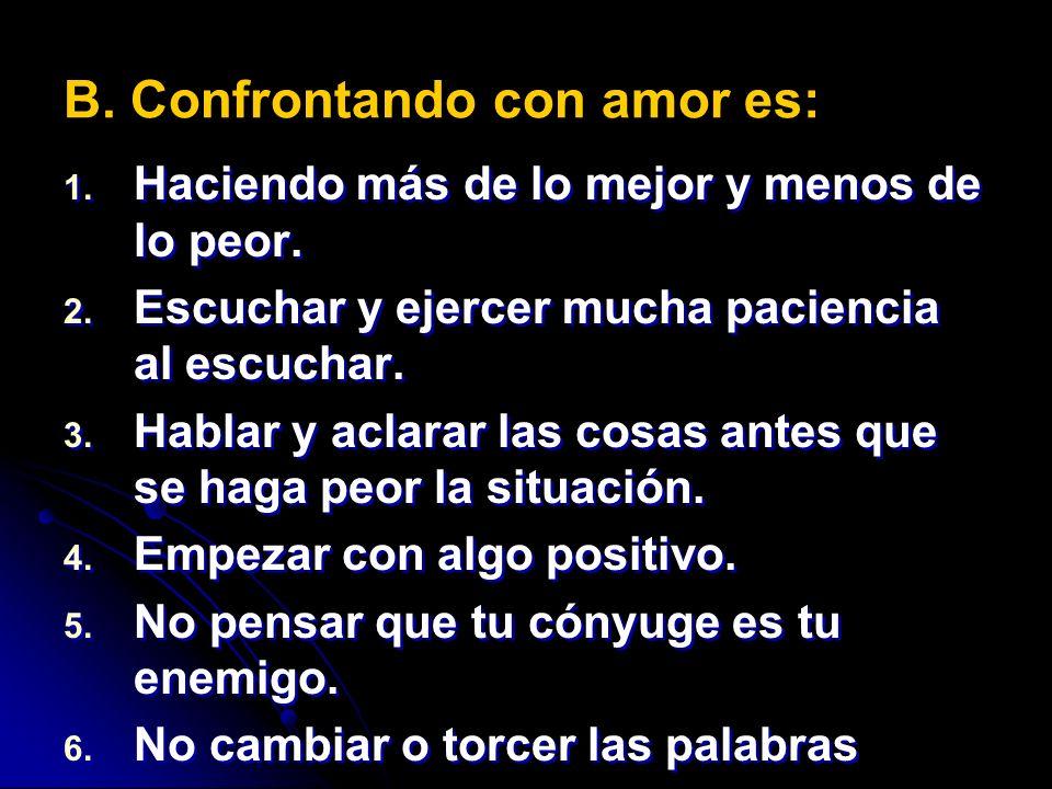 B. Confrontando con amor es: 1. 1. Haciendo más de lo mejor y menos de lo peor. 2. 2. Escuchar y ejercer mucha paciencia al escuchar. 3. 3. Hablar y a