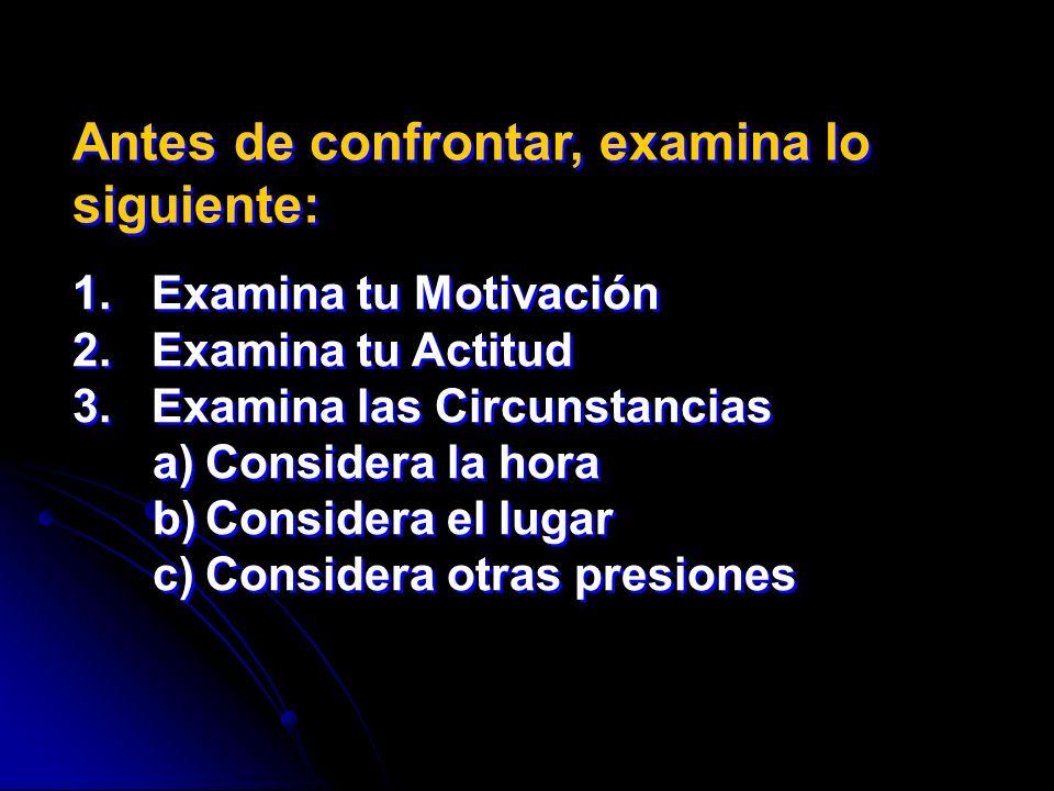 Antes de confrontar, examina lo siguiente: 1. Examina tu Motivación 2. Examina tu Actitud 3. Examina las Circunstancias a)Considera la hora b)Consider