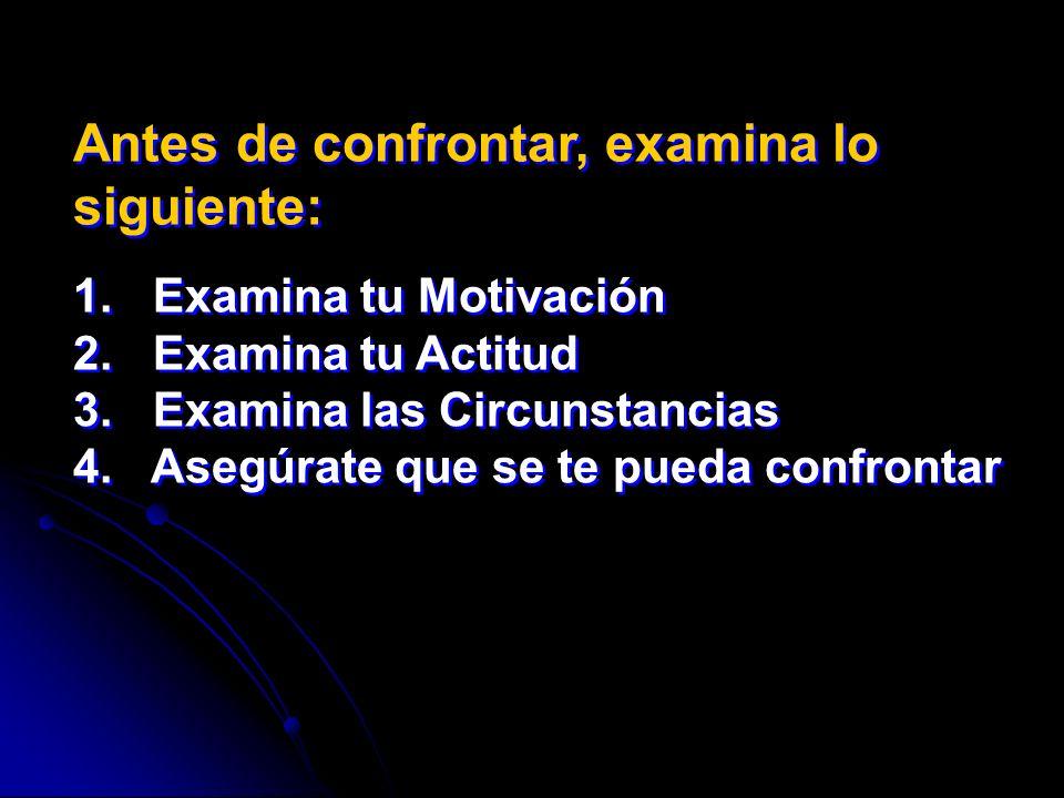 Antes de confrontar, examina lo siguiente: 1. Examina tu Motivación 2. Examina tu Actitud 3. Examina las Circunstancias 4. Asegúrate que se te pueda c