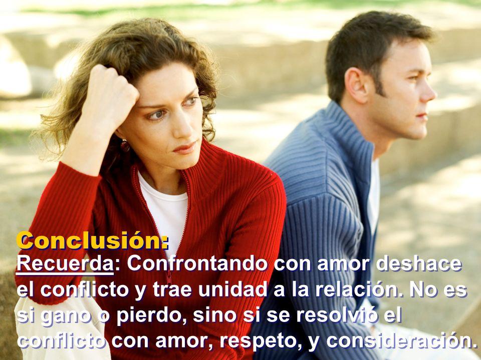 Conclusión: Recuerda: Confrontando con amor deshace el conflicto y trae unidad a la relación. No es si gano o pierdo, sino si se resolvió el conflicto