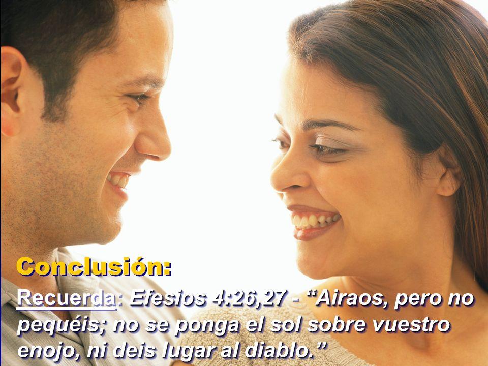 Conclusión: Efesios 4:26,27Airaos, pero no pequéis; no se ponga el sol sobre vuestro enojo, ni deis lugar al diablo. Recuerda: Efesios 4:26,27 - Airao