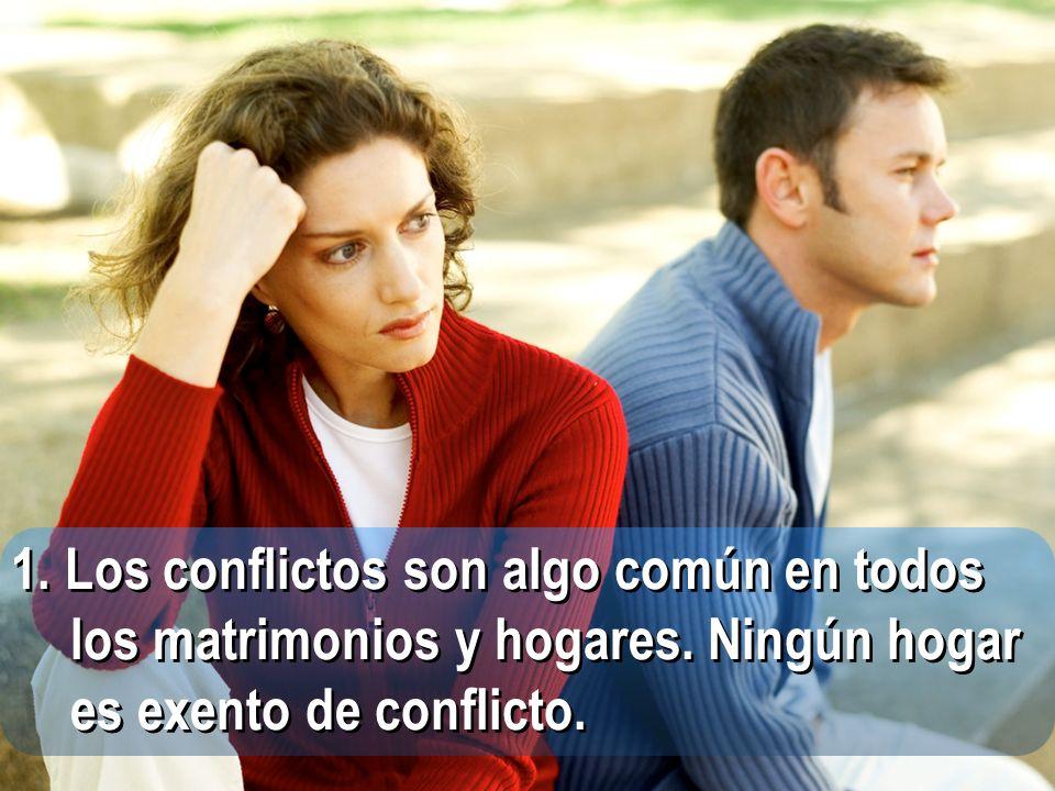 1. Los conflictos son algo común en todos los matrimonios y hogares. Ningún hogar es exento de conflicto.