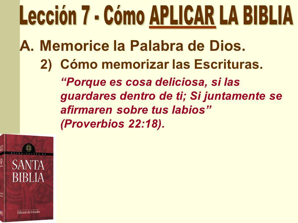 A.Memorice la Palabra de Dios. 2)Cómo memorizar las Escrituras. Porque es cosa deliciosa, si las guardares dentro de ti; Si juntamente se afirmaren so