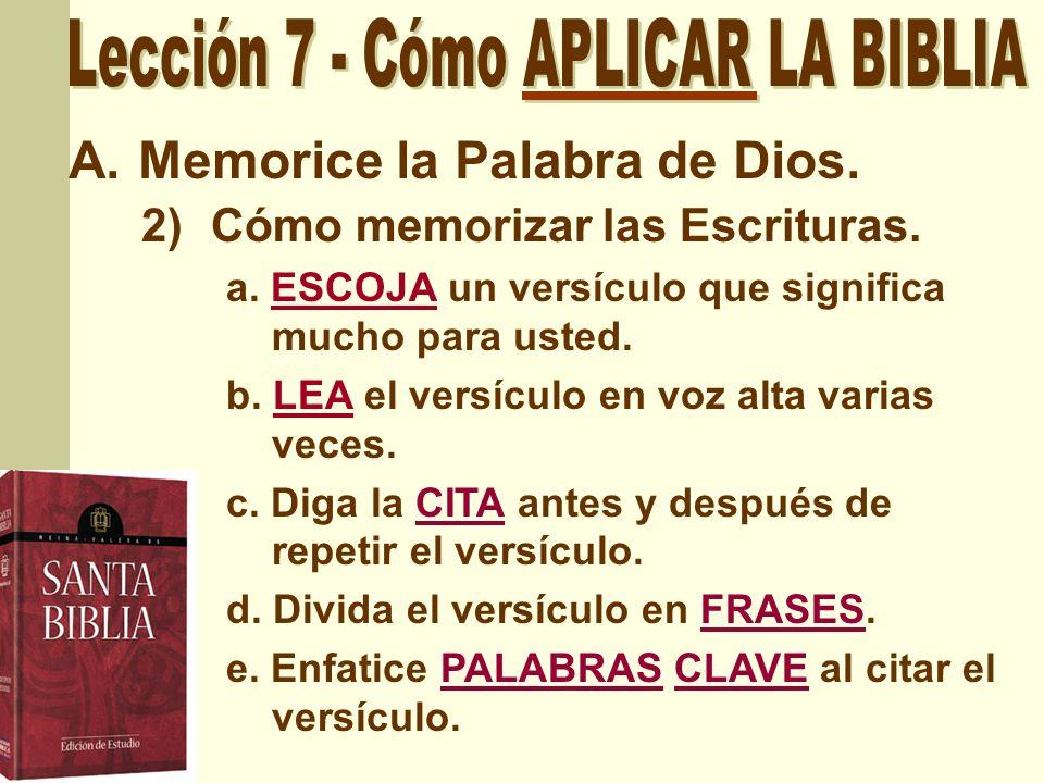A.Memorice la Palabra de Dios. 2)Cómo memorizar las Escrituras. a. ESCOJA un versículo que significa mucho para usted. b. LEA el versículo en voz alta