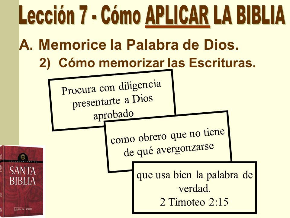A.Memorice la Palabra de Dios. 2)Cómo memorizar las Escrituras. Procura con diligencia presentarte a Dios aprobado como obrero que no tiene de qué ave