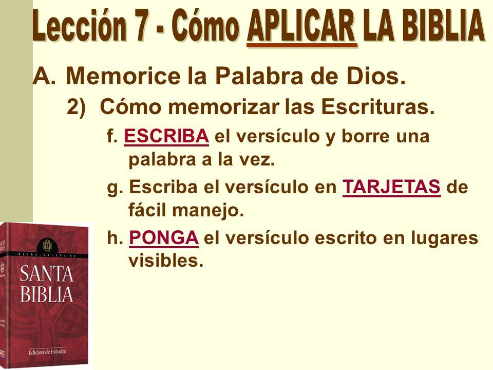 A.Memorice la Palabra de Dios. 2)Cómo memorizar las Escrituras. f. ESCRIBA el versículo y borre una palabra a la vez. g. Escriba el versículo en TARJE