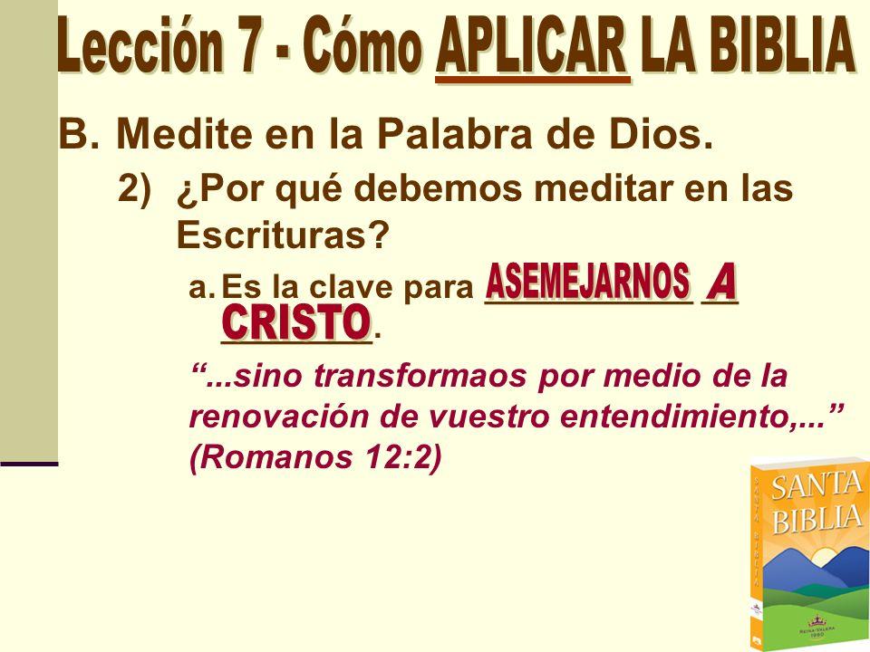 B.Medite en la Palabra de Dios. 2)¿Por qué debemos meditar en las Escrituras? a.Es la clave para ___________ __ ________....sino transformaos por medi