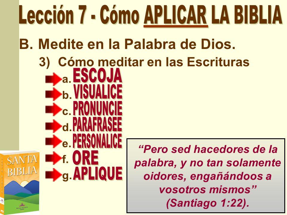B.Medite en la Palabra de Dios. 3)Cómo meditar en las Escrituras a. b. c. d. e. f. g. Pero sed hacedores de la palabra, y no tan solamente oidores, en