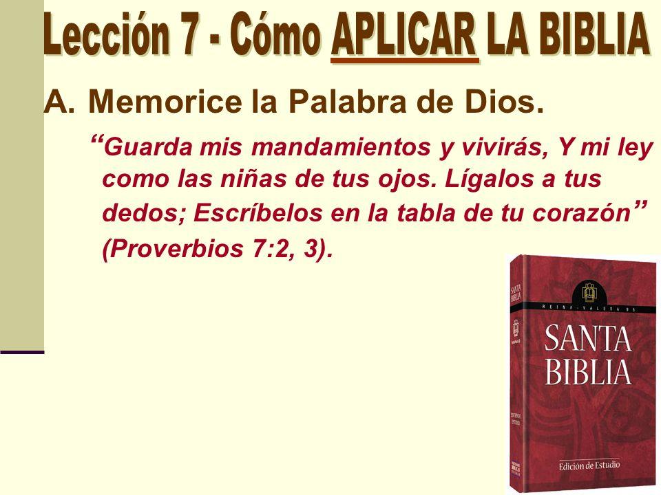 A.Memorice la Palabra de Dios. Guarda mis mandamientos y vivirás, Y mi ley como las niñas de tus ojos. Lígalos a tus dedos; Escríbelos en la tabla de