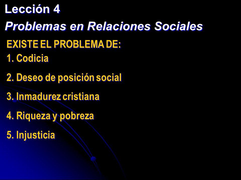 Lección 4 Problemas en Relaciones Sociales Lección 4 Problemas en Relaciones Sociales EXISTE EL PROBLEMA DE: 1. Codicia 2. Deseo de posición social 3.