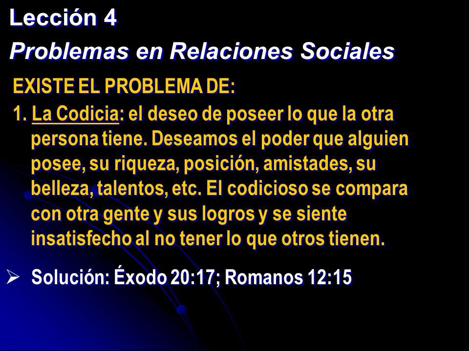 Lección 4 Problemas en Relaciones Sociales Lección 4 Problemas en Relaciones Sociales EXISTE EL PROBLEMA DE: 1. La Codicia: el deseo de poseer lo que