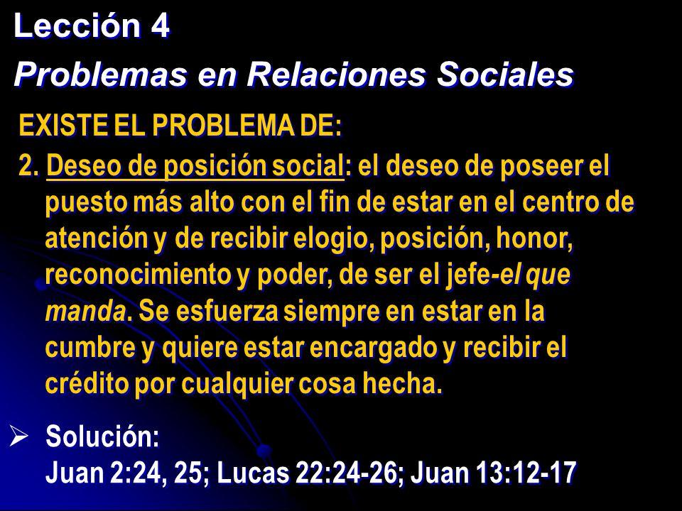 Lección 4 Problemas en Relaciones Sociales Lección 4 Problemas en Relaciones Sociales EXISTE EL PROBLEMA DE: 2. Deseo de posición social: el deseo de