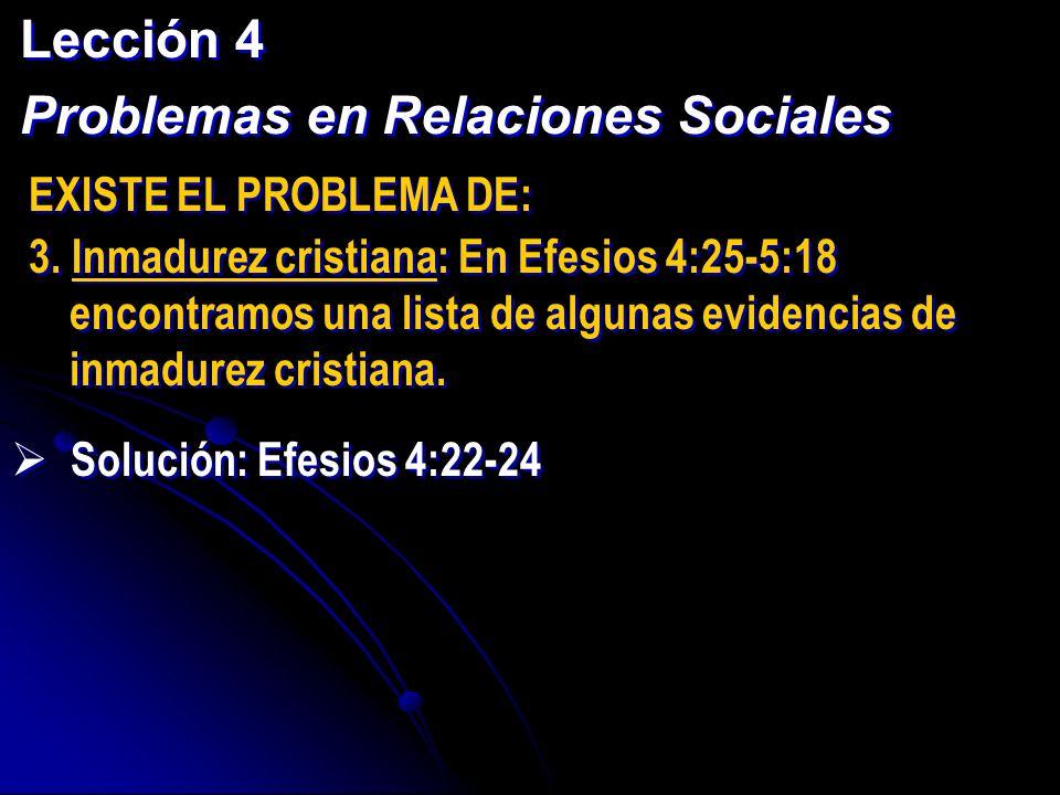 Lección 4 Problemas en Relaciones Sociales Lección 4 Problemas en Relaciones Sociales EXISTE EL PROBLEMA DE: 3. Inmadurez cristiana: En Efesios 4:25-5