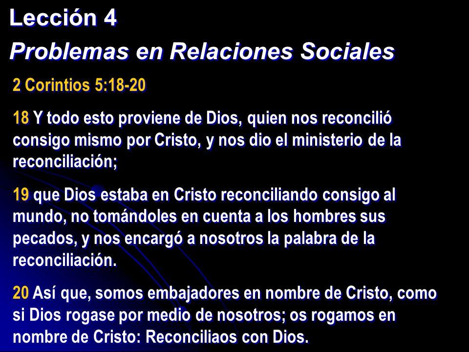 Lección 4 Problemas en Relaciones Sociales Lección 4 Problemas en Relaciones Sociales 2 Corintios 5:18-20 18 Y todo esto proviene de Dios, quien nos r