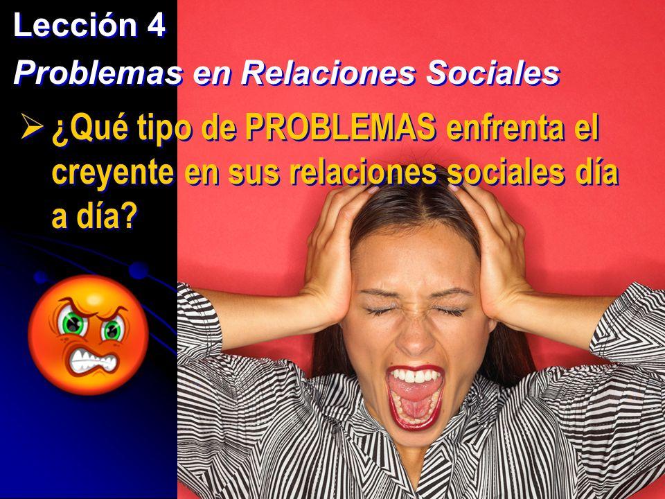 Lección 4 Problemas en Relaciones Sociales Lección 4 Problemas en Relaciones Sociales ¿Cómo enfrentamos los creyentes estos problemas que son parte de nuestra experiencia diaria?