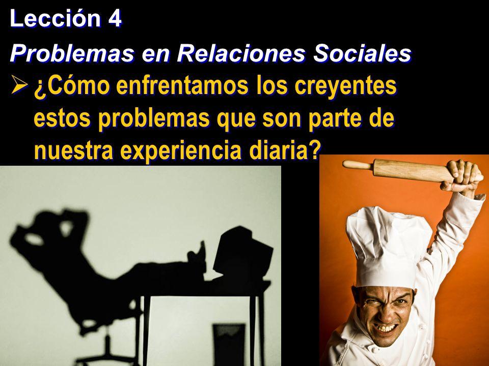 Lección 4 Problemas en Relaciones Sociales Lección 4 Problemas en Relaciones Sociales ¿Cómo enfrentamos los creyentes estos problemas que son parte de