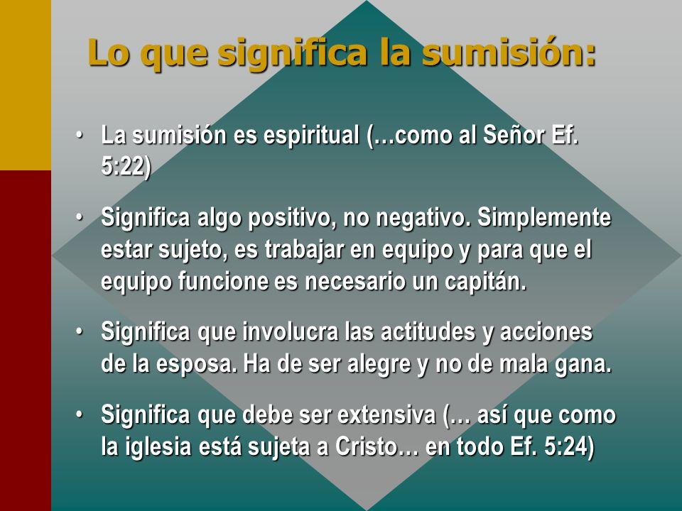 La sumisión es espiritual (…como al Señor Ef. 5:22) La sumisión es espiritual (…como al Señor Ef. 5:22) Significa algo positivo, no negativo. Simpleme