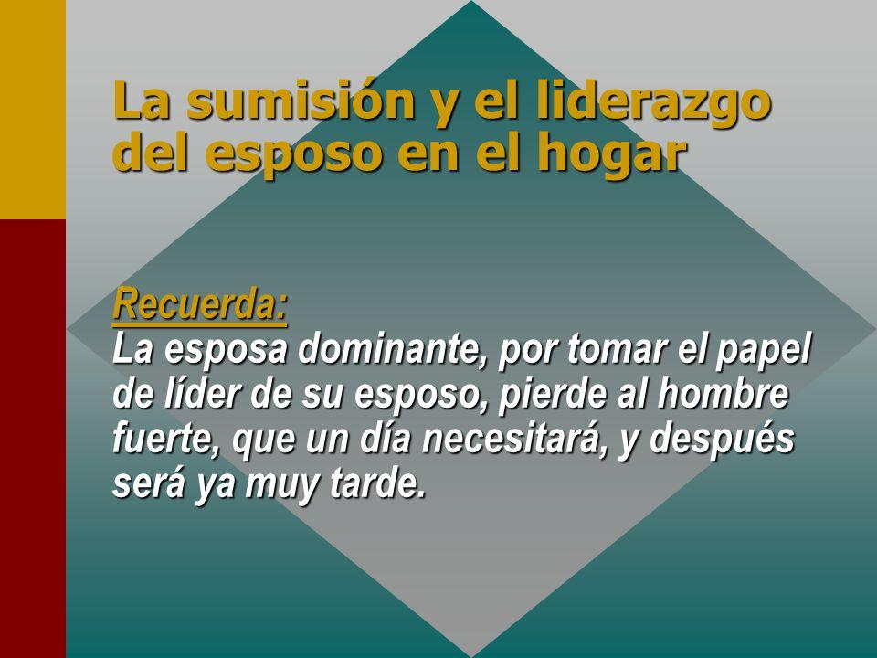 La sumisión y el liderazgo del esposo en el hogar Recuerda: La esposa dominante, por tomar el papel de líder de su esposo, pierde al hombre fuerte, qu
